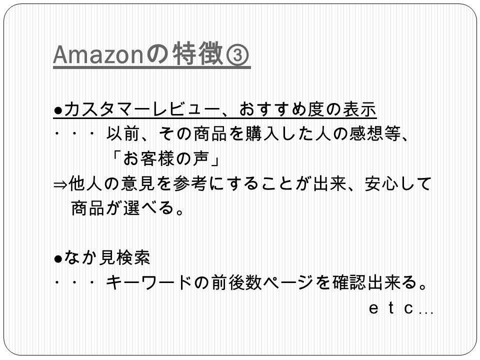 Amazon の特徴③ ● カスタマーレビュー、おすすめ度の表示 ・・・以前、その商品を購入した人の感想等、 「お客様の声」 ⇒他人の意見を参考にすることが出来、安心して 商品が選べる。 ● なか見検索 ・・・キーワードの前後数ページを確認出来る。 etc …