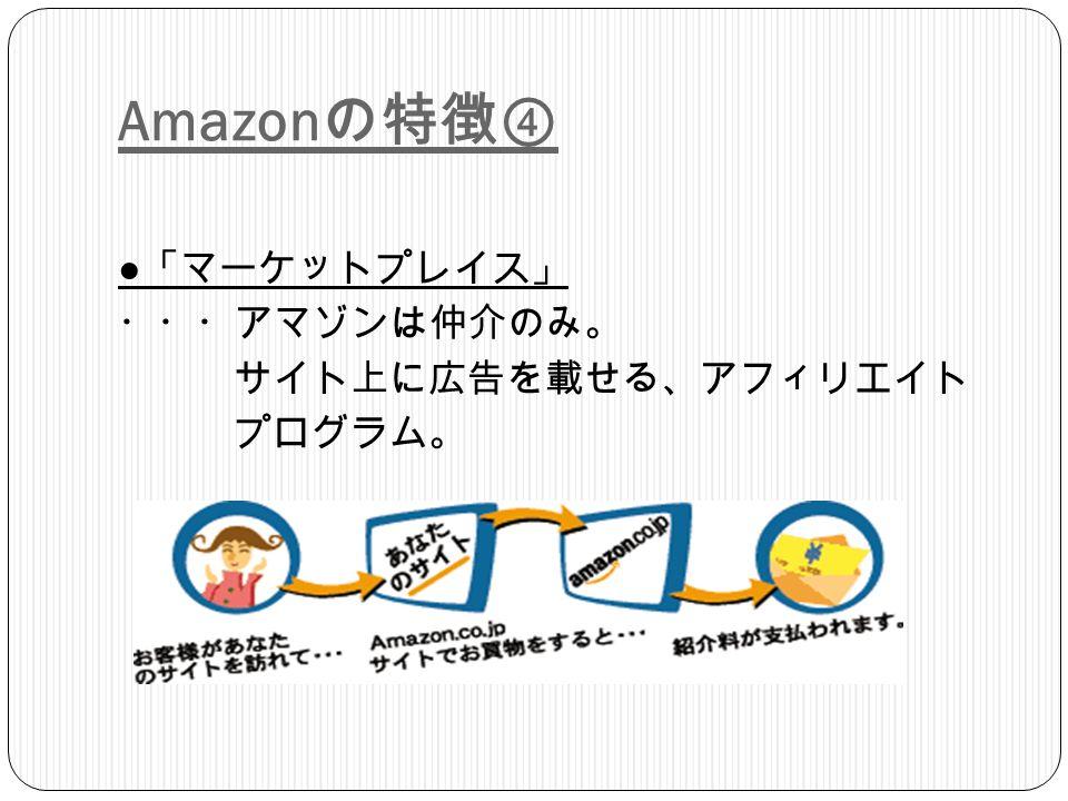 Amazon の特徴④ ● 「マーケットプレイス」 ・・・アマゾンは仲介のみ。 サイト上に広告を載せる、アフィリエイト プログラム。