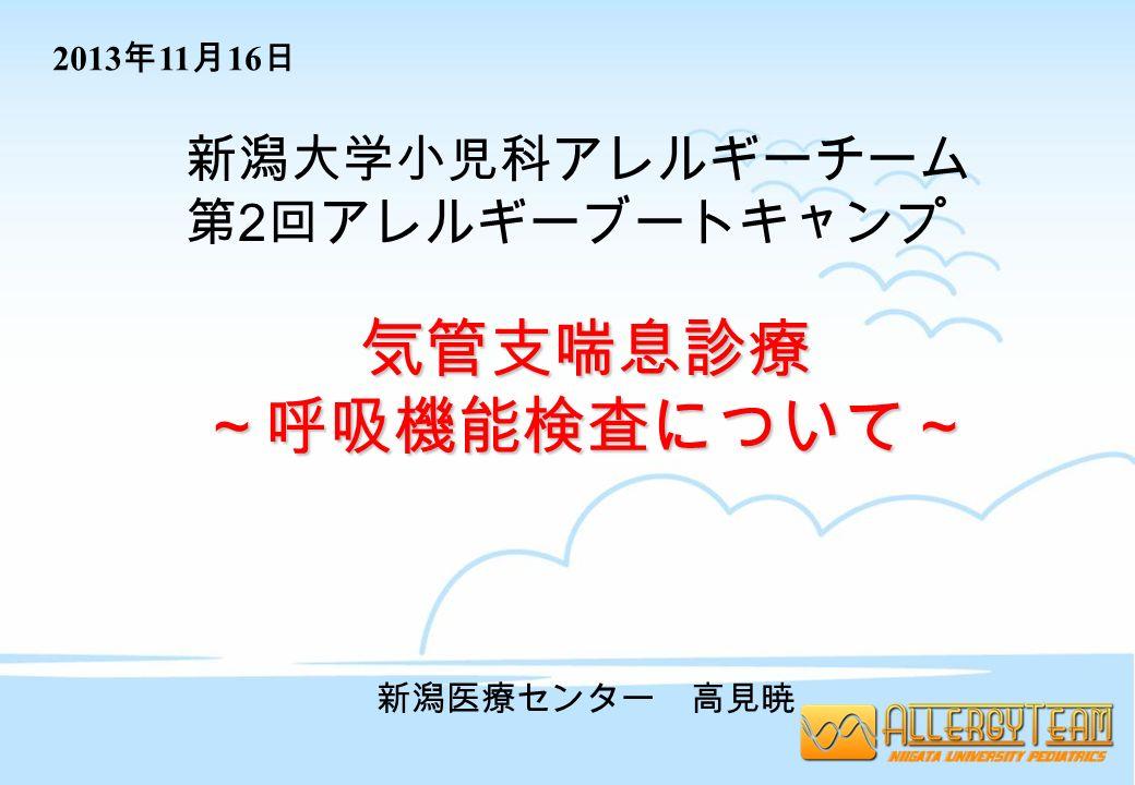 新潟大学小児科アレルギーチーム 第 2 回アレルギーブートキャンプ 気管支喘息診療~呼吸機能検査について~ 新潟医療センター 高見暁 2013 年 11 月 16 日