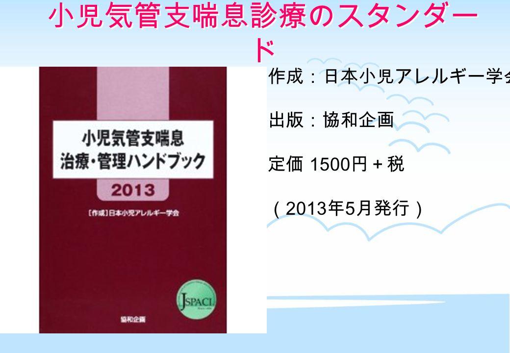 作成:日本小児アレルギー学会 出版:協和企画 定価 1500 円+税 ( 2013 年 5 月発行) 小児気管支喘息診療のスタンダー ド