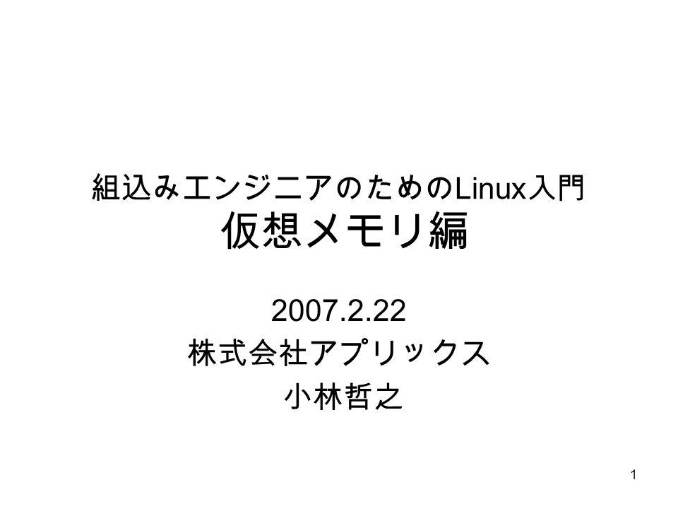 1 組込みエンジニアのための Linux 入門 仮想メモリ編 2007.2.22 株式会社アプリックス 小林哲之
