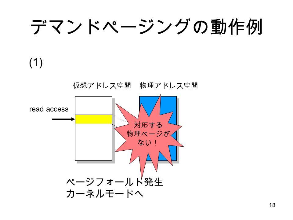 18 デマンドページングの動作例 仮想アドレス空間 物理アドレス空間 read access 対応する 物理ページが ない! ページフォールト発生 カーネルモードへ (1)