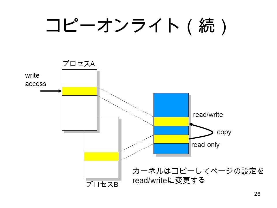 26 コピーオンライト(続) プロセス A プロセス B write access read only カーネルはコピーしてページの設定を read/write に変更する read/write copy