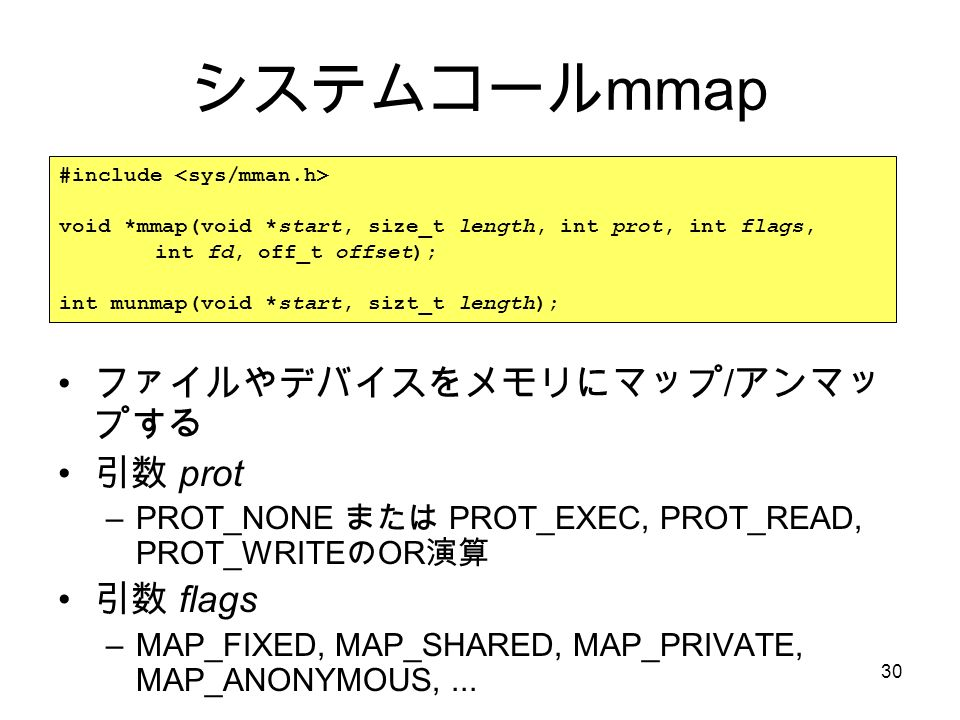 30 システムコール mmap ファイルやデバイスをメモリにマップ / アンマッ プする 引数 prot –PROT_NONE または PROT_EXEC, PROT_READ, PROT_WRITE の OR 演算 引数 flags –MAP_FIXED, MAP_SHARED, MAP_PRIVATE, MAP_ANONYMOUS,...