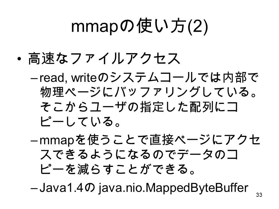 33 mmap の使い方 (2) 高速なファイルアクセス –read, write のシステムコールでは内部で 物理ページにバッファリングしている。 そこからユーザの指定した配列にコ ピーしている。 –mmap を使うことで直接ページにアクセ スできるようになるのでデータのコ ピーを減らすことができる。 –Java1.4 の java.nio.MappedByteBuffer