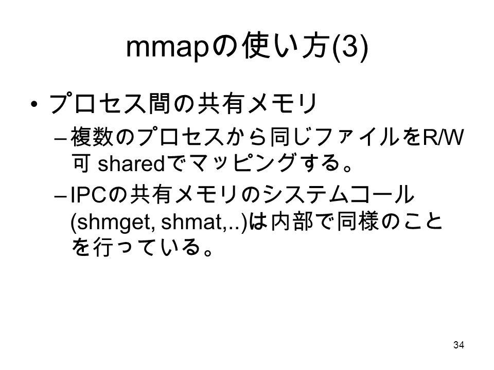 34 mmap の使い方 (3) プロセス間の共有メモリ – 複数のプロセスから同じファイルを R/W 可 shared でマッピングする。 –IPC の共有メモリのシステムコール (shmget, shmat,..) は内部で同様のこと を行っている。