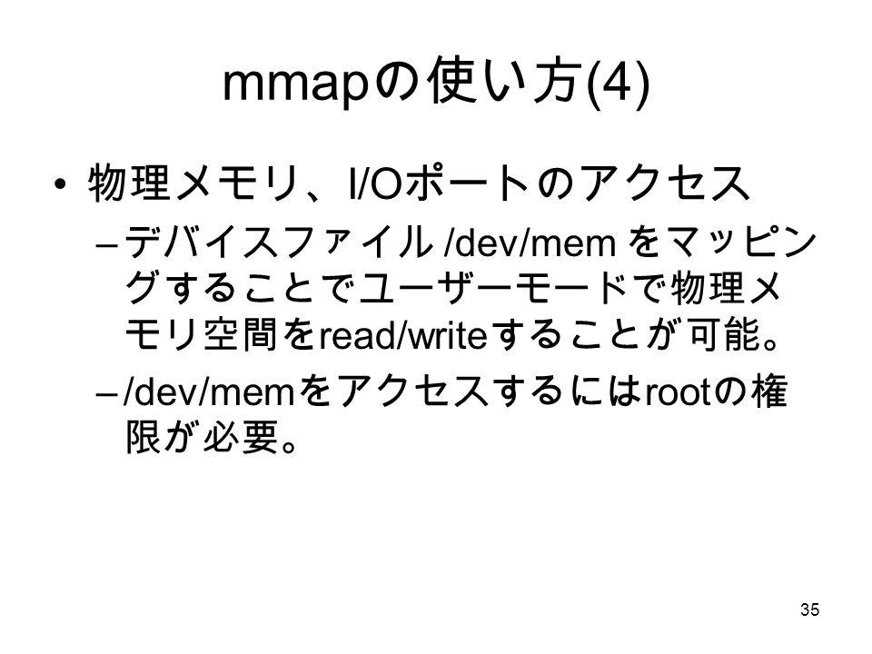 35 mmap の使い方 (4) 物理メモリ、 I/O ポートのアクセス – デバイスファイル /dev/mem をマッピン グすることでユーザーモードで物理メ モリ空間を read/write することが可能。 –/dev/mem をアクセスするには root の権 限が必要。