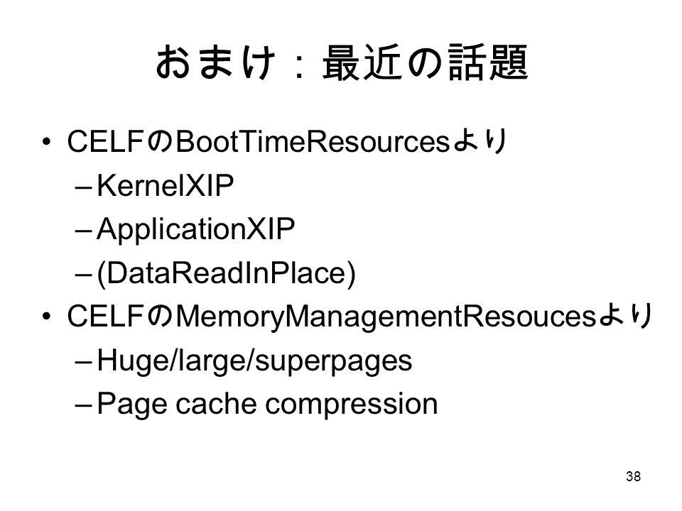 38 おまけ:最近の話題 CELF の BootTimeResources より –KernelXIP –ApplicationXIP –(DataReadInPlace) CELF の MemoryManagementResouces より –Huge/large/superpages –Page cache compression