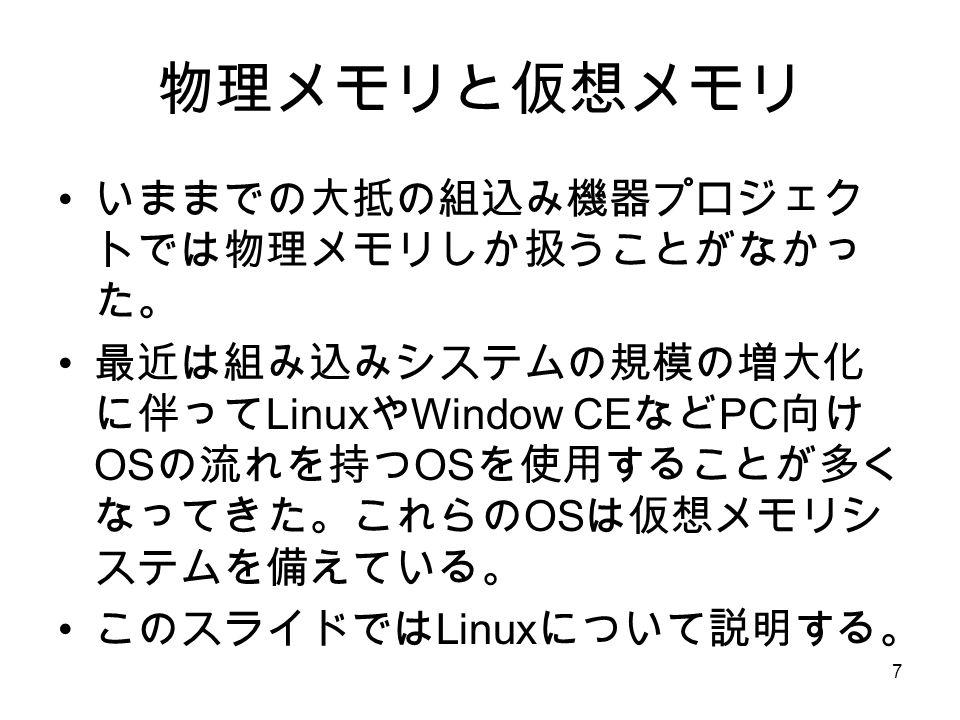 7 物理メモリと仮想メモリ いままでの大抵の組込み機器プロジェク トでは物理メモリしか扱うことがなかっ た。 最近は組み込みシステムの規模の増大化 に伴って Linux や Window CE など PC 向け OS の流れを持つ OS を使用することが多く なってきた。これらの OS は仮想メモリシ ステムを備えている。 このスライドでは Linux について説明する。