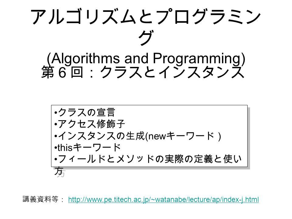 アルゴリズムとプログラミン グ (Algorithms and Programming) 第6回:クラスとインスタンス クラスの宣言 アクセス修飾子 インスタンスの生成 (new キーワード) this キーワード フィールドとメソッドの実際の定義と使い 方 クラスの宣言 アクセス修飾子 インスタンスの生成 (new キーワード) this キーワード フィールドとメソッドの実際の定義と使い 方 講義資料等: http://www.pe.titech.ac.jp/~watanabe/lecture/ap/index-j.html