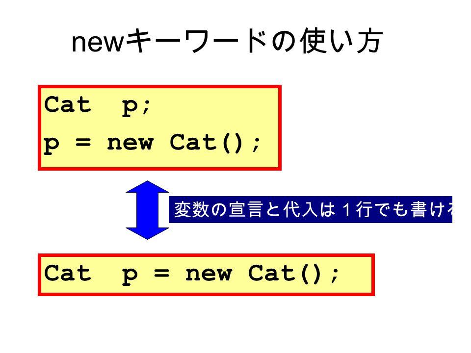 Cat p; p = new Cat(); Cat p = new Cat(); 変数の宣言と代入は1行でも書ける new キーワードの使い方