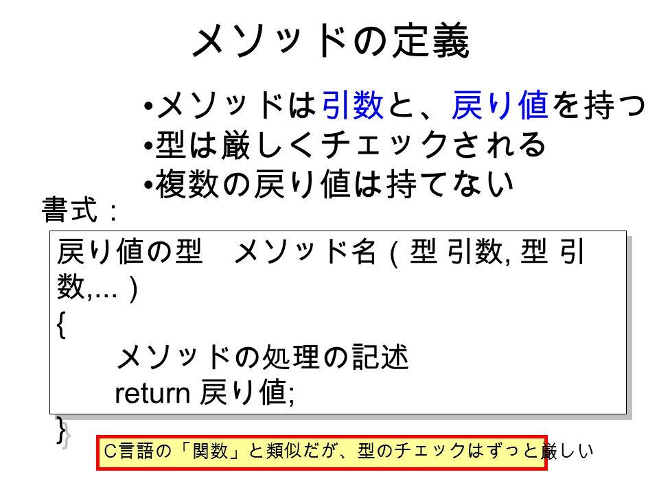 メソッドの定義 メソッドは引数と、戻り値を持つ 型は厳しくチェックされる 複数の戻り値は持てない 書式: 戻り値の型 メソッド名(型 引数, 型 引 数,...