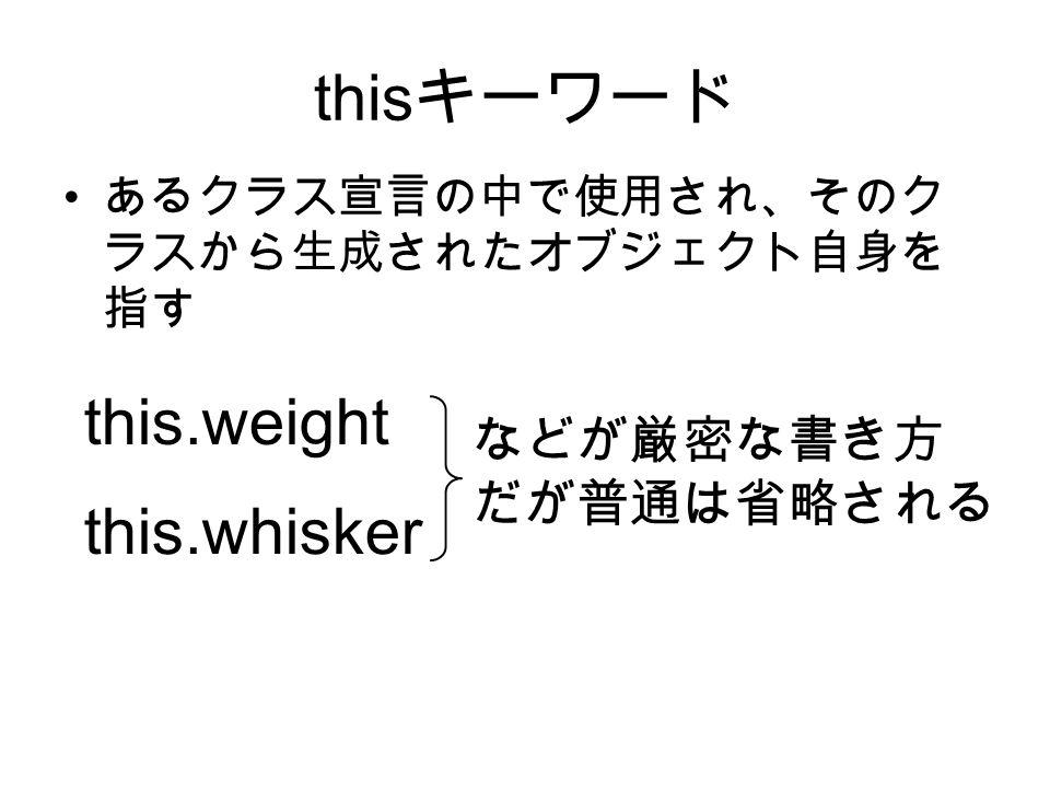 this キーワード あるクラス宣言の中で使用され、そのク ラスから生成されたオブジェクト自身を 指す this.weight this.whisker などが厳密な書き方 だが普通は省略される