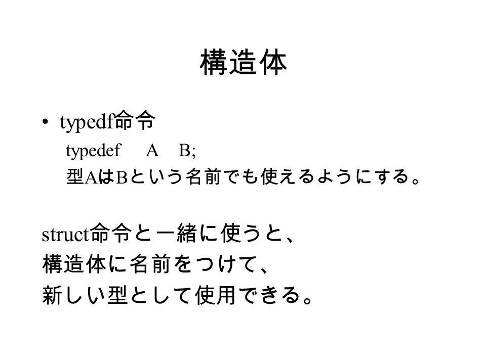 構造体 typedf 命令 typedef A B; 型 A は B という名前でも使えるようにする。 struct 命令と一緒に使うと、 構造体に名前をつけて、 新しい型として使用できる。