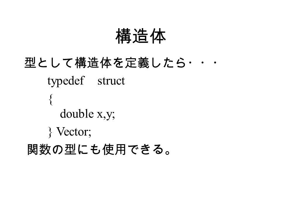 構造体 型として構造体を定義したら・・・ typedef struct { double x,y; } Vector; 関数の型にも使用できる。