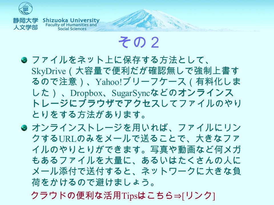 USB メモリなしでファイルを扱う その2 ファイルをネット上に保存する方法として、 SkyDrive (大容量で便利だが確認無しで強制上書す るので注意)、 Yahoo.
