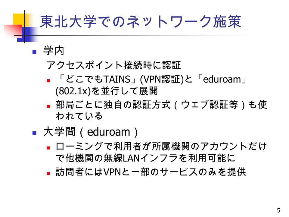 5 東北大学でのネットワーク施策 学内 アクセスポイント接続時に認証 「どこでも TAINS 」 (VPN 認証 ) と「 eduroam 」 (802.1x) を並行して展開 部局ごとに独自の認証方式(ウェブ認証等)も使 われている 大学間( eduroam ) ローミングで利用者が所属機関のアカウントだけ で他機関の無線 LAN インフラを利用可能に 訪問者には VPN と一部のサービスのみを提供