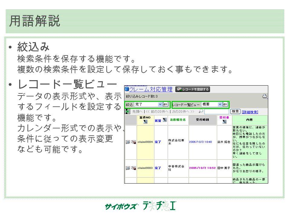用語解説 絞込み 検索条件を保存する機能です。 複数の検索条件を設定して保存しておく事もできます。 レコード一覧ビュー データの表示形式や、表示 するフィールドを設定する 機能です。 カレンダー形式での表示や、 条件に従っての表示変更 なども可能です。