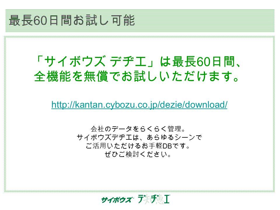 最長 60 日間お試し可能 「サイボウズ デヂエ」は最長 60 日間、 全機能を無償でお試しいただけます。 http://kantan.cybozu.co.jp/dezie/download/ 会社のデータをらくらく管理。 サイボウズデヂエは、あらゆるシーンで ご活用いただけるお手軽 DB です。 ぜひご検討ください。