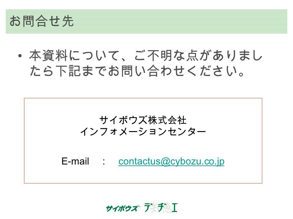 お問合せ先 本資料について、ご不明な点がありまし たら下記までお問い合わせください。 サイボウズ株式会社 インフォメーションセンター E-mail : contactus@cybozu.co.jp contactus@cybozu.co.jp
