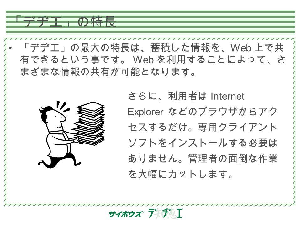 「デヂエ」の特長 「デヂエ」の最大の特長は、蓄積した情報を、 Web 上で共 有できるという事です。 Web を利用することによって、さ まざまな情報の共有が可能となります。 さらに、利用者は Internet Explorer などのブラウザからアク セスするだけ。専用クライアント ソフトをインストールする必要は ありません。管理者の面倒な作業 を大幅にカットします。