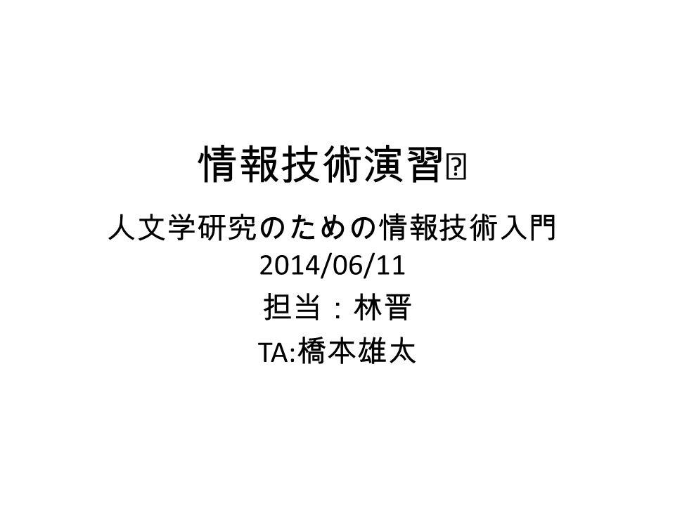 情報技術演習Ⅰ 人文学研究のための情報技術入門 2014/06/11 担当:林晋 TA: 橋本雄太