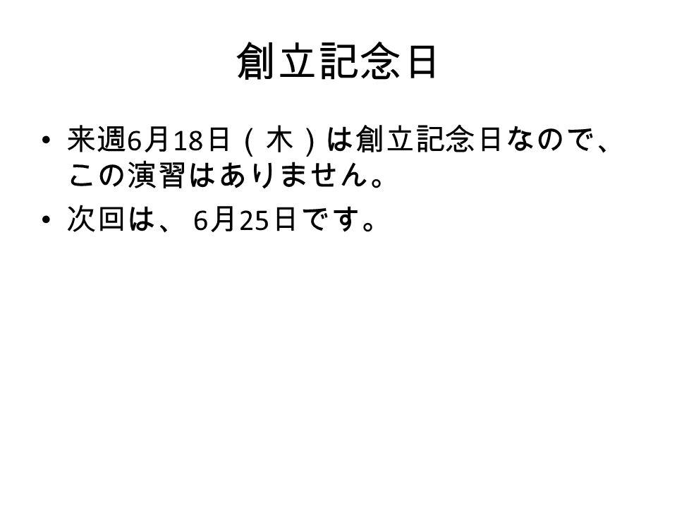 来週 6 月 18 日(木)は創立記念日なので、 この演習はありません。 次回は、 6 月 25 日です。 創立記念日
