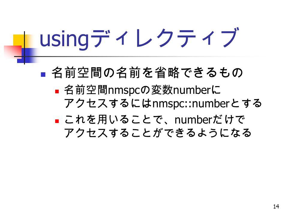 14 using ディレクティブ 名前空間の名前を省略できるもの 名前空間 nmspc の変数 number に アクセスするには nmspc::number とする これを用いることで、 number だけで アクセスすることができるようになる