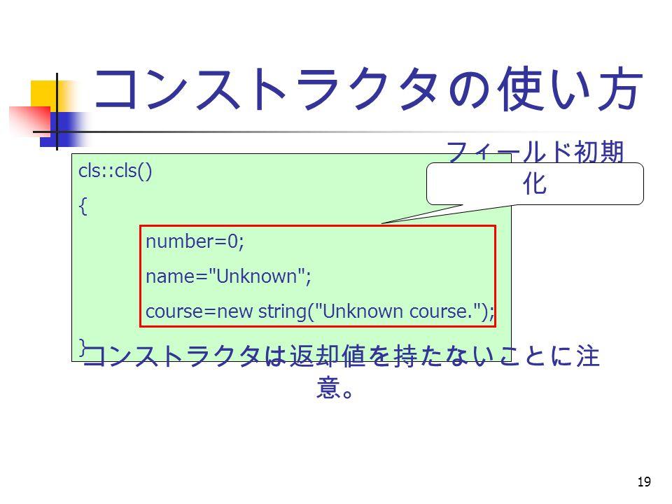 19 コンストラクタの使い方 cls::cls() { number=0; name= Unknown ; course=new string( Unknown course. ); } フィールド初期 化 コンストラクタは返却値を持たないことに注 意。