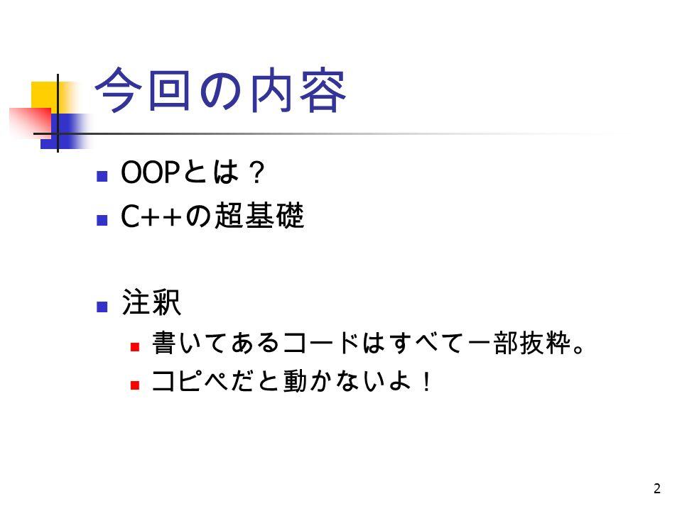 2 今回の内容 OOP とは? C++ の超基礎 注釈 書いてあるコードはすべて一部抜粋。 コピペだと動かないよ!