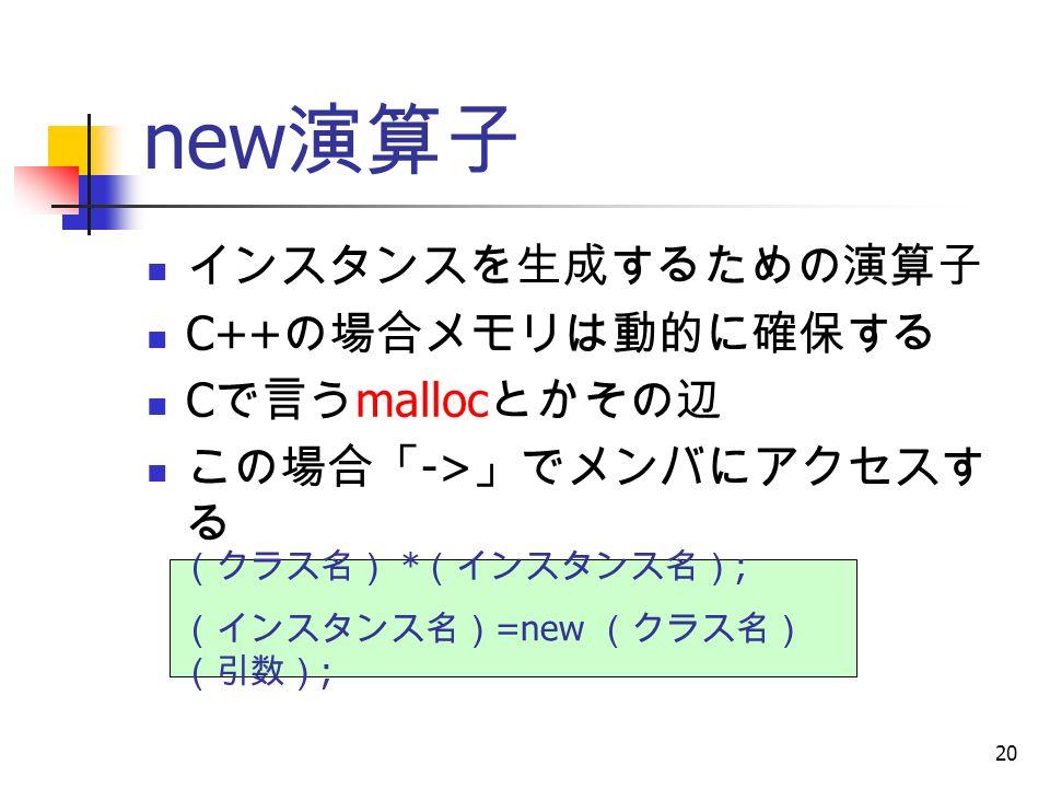 20 new 演算子 インスタンスを生成するための演算子 C++ の場合メモリは動的に確保する C で言う malloc とかその辺 この場合「 -> 」でメンバにアクセスす る (クラス名) * (インスタンス名) ; (インスタンス名) =new (クラス名) (引数) ;