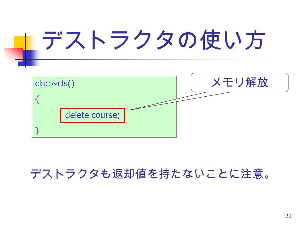 22 デストラクタの使い方 cls::~cls() { delete course; } メモリ解放 デストラクタも返却値を持たないことに注意。