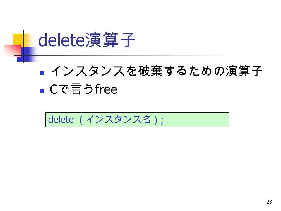 23 delete 演算子 インスタンスを破棄するための演算子 C で言う free delete (インスタンス名) ;