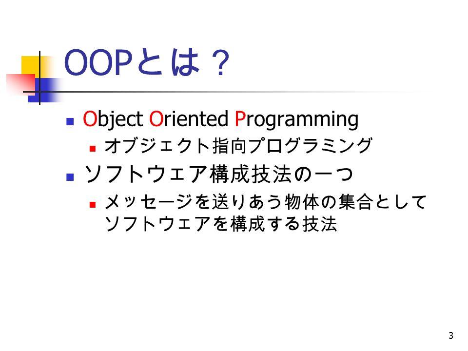 3 OOP とは? Object Oriented Programming オブジェクト指向プログラミング ソフトウェア構成技法の一つ メッセージを送りあう物体の集合として ソフトウェアを構成する技法