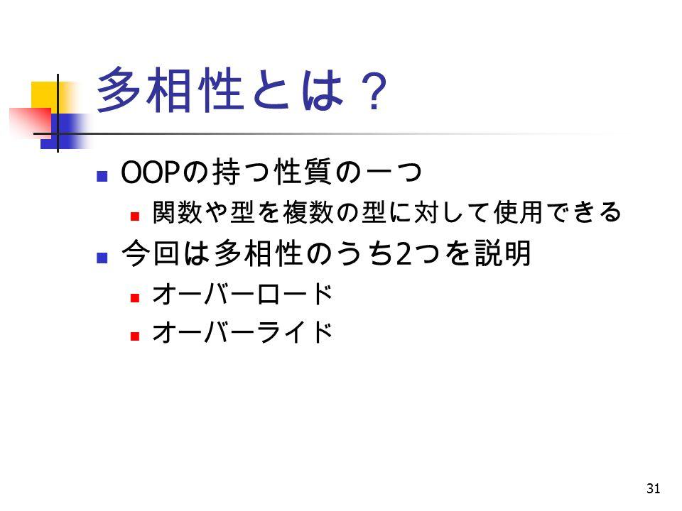 31 多相性とは? OOP の持つ性質の一つ 関数や型を複数の型に対して使用できる 今回は多相性のうち 2 つを説明 オーバーロード オーバーライド