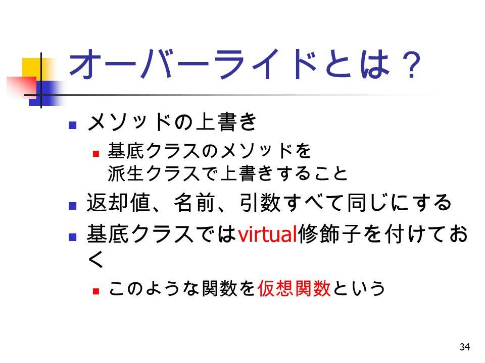 34 オーバーライドとは? メソッドの上書き 基底クラスのメソッドを 派生クラスで上書きすること 返却値、名前、引数すべて同じにする 基底クラスでは virtual 修飾子を付けてお く このような関数を仮想関数という