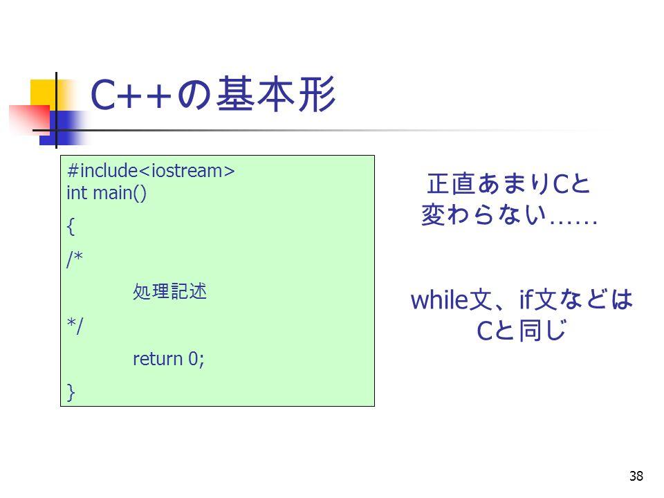 38 C++ の基本形 #include int main() { /* 処理記述 */ return 0; } 正直あまり C と 変わらない …… while 文、 if 文などは C と同じ