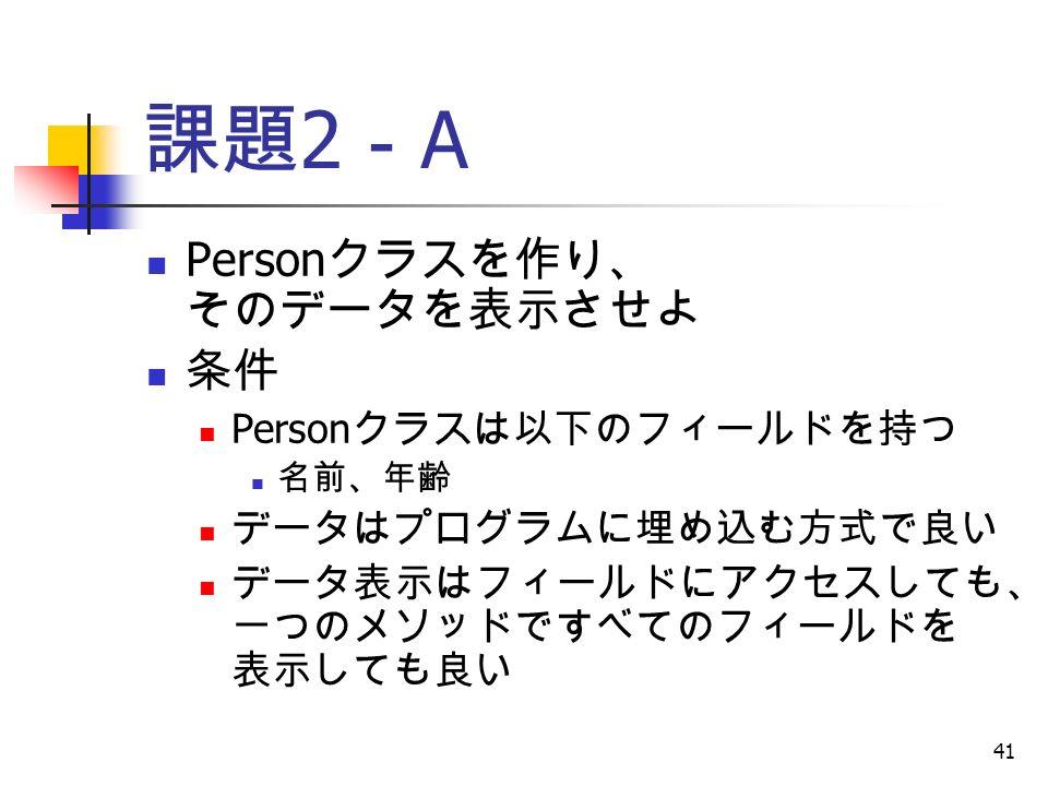 41 課題 2 - A Person クラスを作り、 そのデータを表示させよ 条件 Person クラスは以下のフィールドを持つ 名前、年齢 データはプログラムに埋め込む方式で良い データ表示はフィールドにアクセスしても、 一つのメソッドですべてのフィールドを 表示しても良い