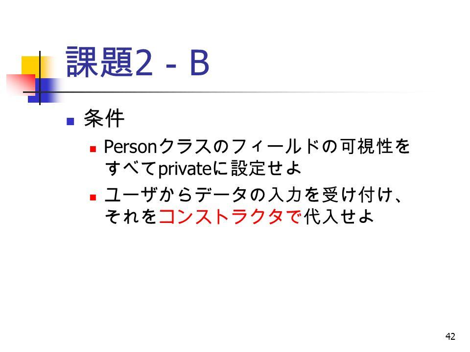 42 課題 2 - B 条件 Person クラスのフィールドの可視性を すべて private に設定せよ ユーザからデータの入力を受け付け、 それをコンストラクタで代入せよ