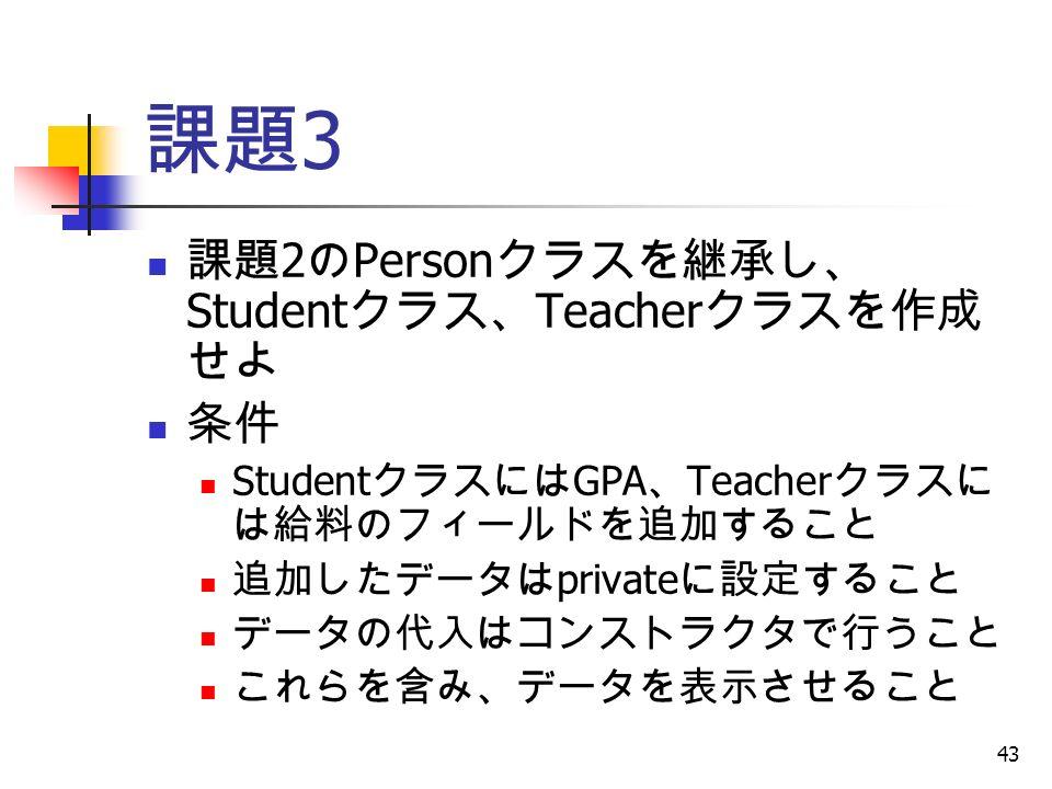 43 課題 3 課題 2 の Person クラスを継承し、 Student クラス、 Teacher クラスを作成 せよ 条件 Student クラスには GPA 、 Teacher クラスに は給料のフィールドを追加すること 追加したデータは private に設定すること データの代入はコンストラクタで行うこと これらを含み、データを表示させること