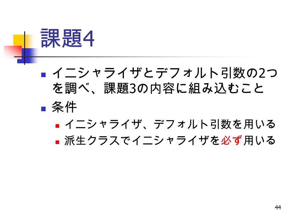 44 課題 4 イニシャライザとデフォルト引数の 2 つ を調べ、課題 3 の内容に組み込むこと 条件 イニシャライザ、デフォルト引数を用いる 派生クラスでイニシャライザを必ず用いる