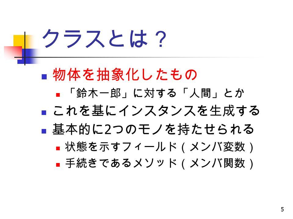 5 クラスとは? 物体を抽象化したもの 「鈴木一郎」に対する「人間」とか これを基にインスタンスを生成する 基本的に 2 つのモノを持たせられる 状態を示すフィールド(メンバ変数) 手続きであるメソッド(メンバ関数)