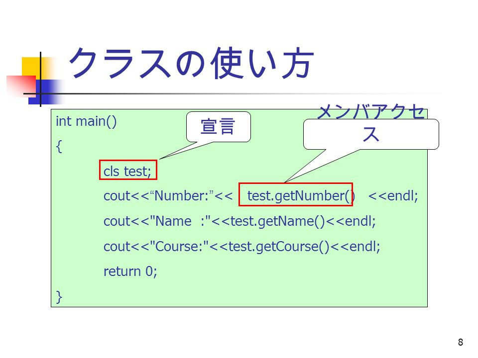 8 クラスの使い方 int main() { cls test; cout<< Number: << test.getNumber() <<endl; cout<< Name : <<test.getName()<<endl; cout<< Course: <<test.getCourse()<<endl; return 0; } 宣言 メンバアクセ ス