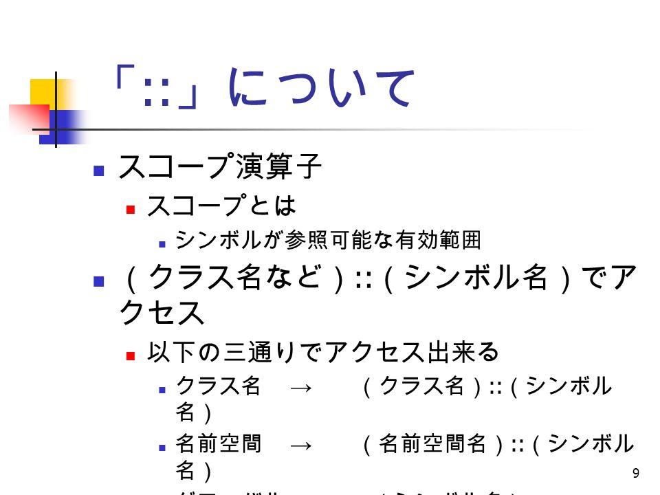 9 「 :: 」について スコープ演算子 スコープとは シンボルが参照可能な有効範囲 (クラス名など) :: (シンボル名)でア クセス 以下の三通りでアクセス出来る クラス名 → (クラス名) :: (シンボル 名) 名前空間 → (名前空間名) :: (シンボル 名) グローバル → :: (シンボル名)