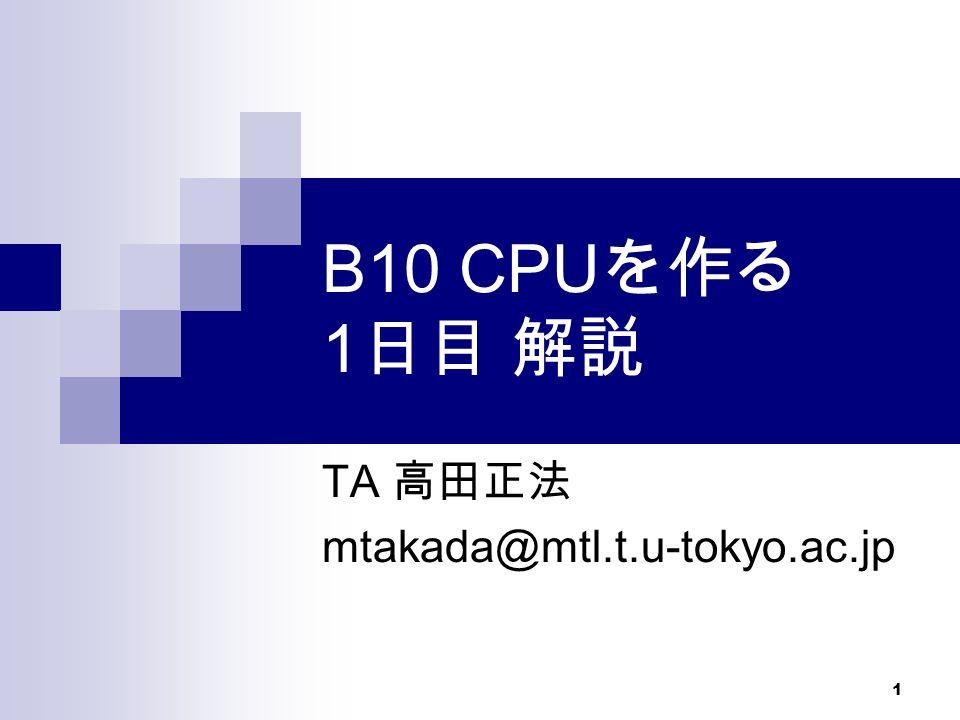 1 B10 CPU を作る 1 日目 解説 TA 高田正法 mtakada@mtl.t.u-tokyo.ac.jp