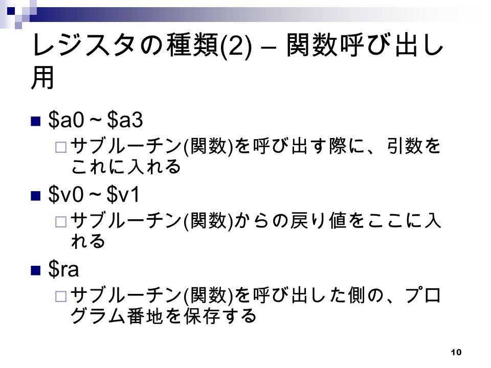 10 レジスタの種類 (2) – 関数呼び出し 用 $a0 ~ $a3  サブルーチン ( 関数 ) を呼び出す際に、引数を これに入れる $v0 ~ $v1  サブルーチン ( 関数 ) からの戻り値をここに入 れる $ra  サブルーチン ( 関数 ) を呼び出した側の、プロ グラム番地を保存する
