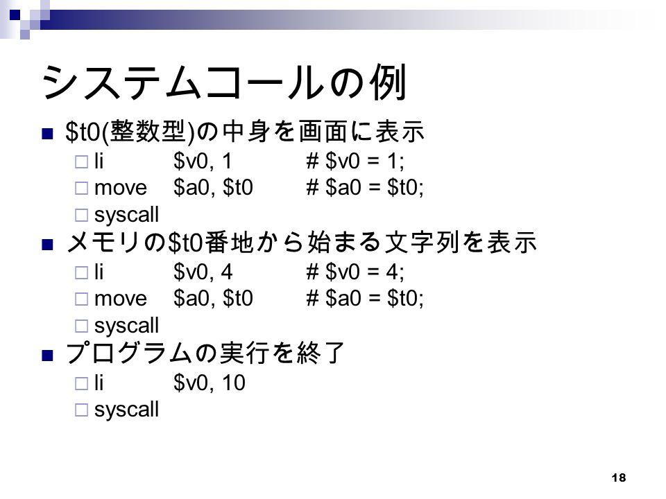 18 システムコールの例 $t0( 整数型 ) の中身を画面に表示  li$v0, 1# $v0 = 1;  move$a0, $t0# $a0 = $t0;  syscall メモリの $t0 番地から始まる文字列を表示  li$v0, 4# $v0 = 4;  move$a0, $t0# $a0 = $t0;  syscall プログラムの実行を終了  li$v0, 10  syscall