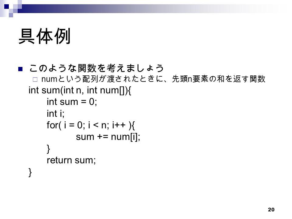 20 具体例 このような関数を考えましょう  num という配列が渡されたときに、先頭 n 要素の和を返す関数 int sum(int n, int num[]){ int sum = 0; int i; for( i = 0; i < n; i++ ){ sum += num[i]; } return sum; }