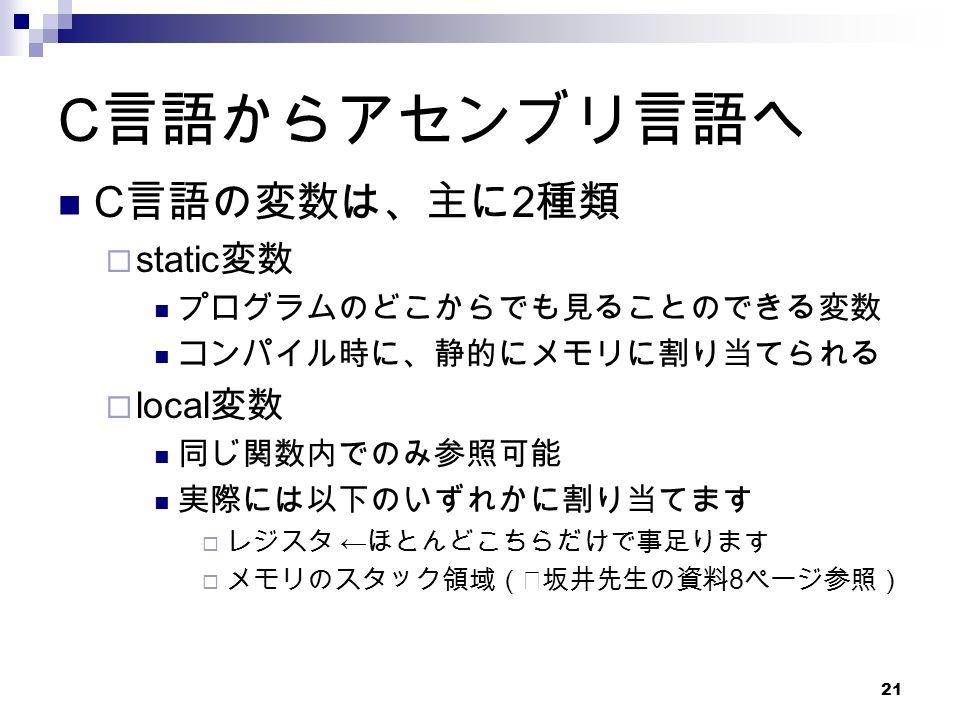 21 C 言語からアセンブリ言語へ C 言語の変数は、主に 2 種類  static 変数 プログラムのどこからでも見ることのできる変数 コンパイル時に、静的にメモリに割り当てられる  local 変数 同じ関数内でのみ参照可能 実際には以下のいずれかに割り当てます  レジスタ ← ほとんどこちらだけで事足ります  メモリのスタック領域(※坂井先生の資料 8 ページ参照)