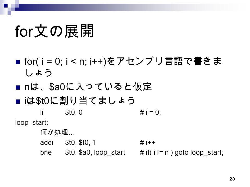 23 for 文の展開 for( i = 0; i < n; i++) をアセンブリ言語で書きま しょう n は、 $a0 に入っていると仮定 i は $t0 に割り当てましょう li$t0, 0# i = 0; loop_start: 何か処理 … addi$t0, $t0, 1# i++ bne$t0, $a0, loop_start# if( i != n ) goto loop_start;